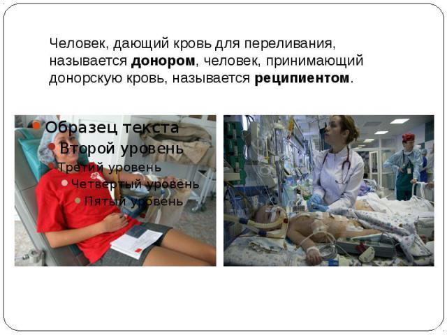 Человек, дающий кровь для переливания, называетсядонором, человек, принимающий донорскую кровь, называетсяреципиентом.
