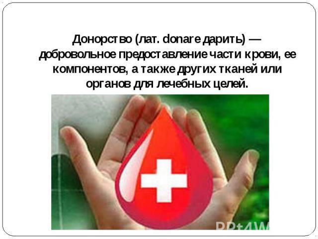 Донорство(лат. donare дарить)— добровольное предоставление части крови, ее компонентов, а также других тканей или органов для лечебных целей.