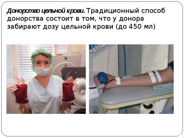 Донорство цельной крови. Традиционный способ донорства состоит в том, что у донора забирают дозу цельной крови (до 450 мл)