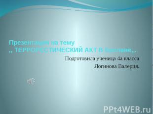 Презентация на тему ,, ТЕРРОРЕСТИЧЕСКИЙ АКТ В Беслане,,. Подготовила ученица 4а