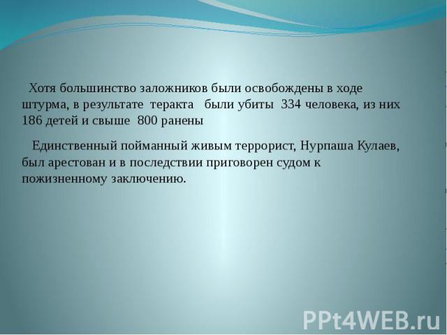 Хотя большинство заложников были освобождены в ходе штурма, в результате теракта были убиты 334 человека, из них 186 детей и свыше 800 ранены Единственный пойманный живым террорист, Нурпаша Кулаев, был арестован и в последствии приговорен судом к по…