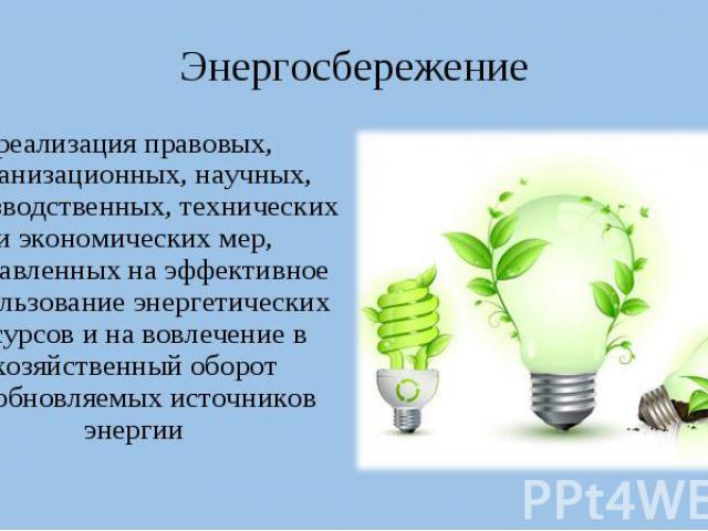 Энергосбережение реализация правовых, организационных, научных, производственных, технических и экономических мер, направленных на эффективное использование энергетических ресурсов и на вовлечение в хозяйственный оборот возобновляемых источников энергии