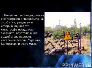 Большинство людей думают о катастрофе в Чернобыле как о событии, ушедшем в истор