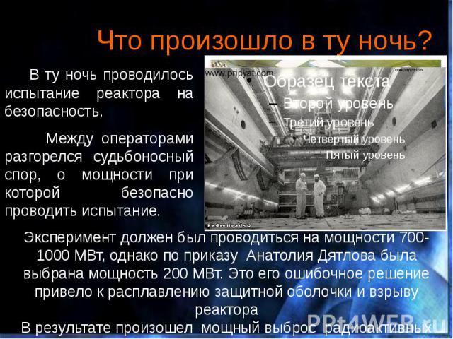 Что произошло в ту ночь? В ту ночь проводилось испытание реактора на безопасность. Между операторами разгорелся судьбоносный спор, о мощности при которой безопасно проводить испытание.