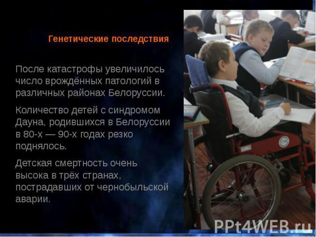 Генетические последствия После катастрофы увеличилось число врождённых патологий в различных районах Белоруссии. Количество детей ссиндромом Дауна, родившихся в Белоруссии в 80-х— 90-х годах резко поднялось. Детская смертность очень высо…