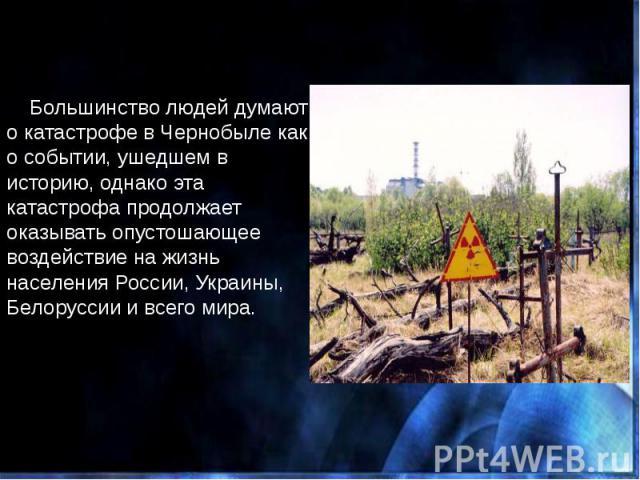 Большинство людей думают о катастрофе в Чернобыле как о событии, ушедшем в историю, однако эта катастрофа продолжает оказывать опустошающее воздействие на жизнь населения России, Украины, Белоруссии и всего мира. Большинство людей думают о катастроф…