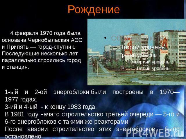 Рождение 4 февраля 1970 года была основана Чернобыльская АЭС и Припять — город-спутник. Последующие несколько лет параллельно строились город и станция.
