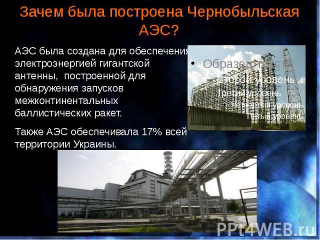 Зачем была построена Чернобыльская АЭС? АЭС была создана для обеспечения электроэнергией гигантской антенны, построенной для обнаружения запусков межконтинентальных баллистических ракет. Также АЭС обеспечивала 17% всей территории Украины.