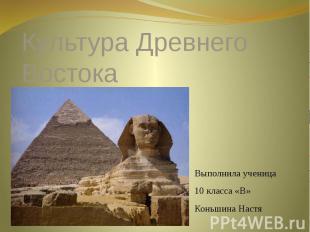 Культура Древнего Востока Выполнила ученица 10 класса «В» Коньшина Настя