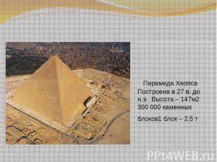 Пирамида Хеопса Построена в 27 в. до н.э. Высота – 147м2 300 000 каменных блоков