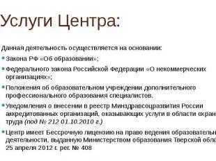 Услуги Центра: Данная деятельность осуществляется на основании: Закона РФ «Об об