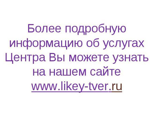 Более подробную информацию об услугах Центра Вы можете узнать на нашем сайте http://likey-tver.ru/articles/411