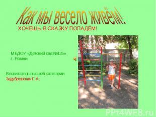 Как мы весело живём! ХОЧЕШЬ, В СКАЗКУ ПОПАДЁМ! МБДОУ «Детский сад №135» г. Рязан