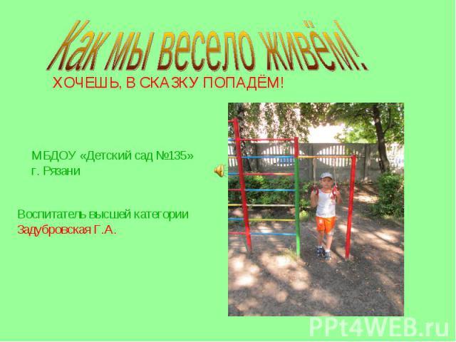 Как мы весело живём! ХОЧЕШЬ, В СКАЗКУ ПОПАДЁМ! МБДОУ «Детский сад №135» г. Рязани Воспитатель высшей категории Задубровская Г.А.
