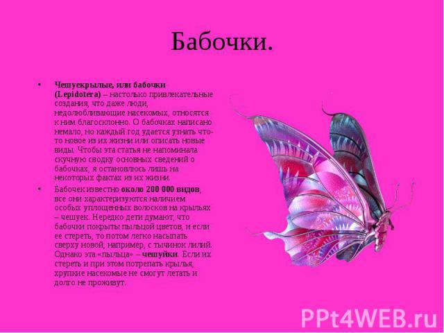 Бабочки. Чешуекрылые, или бабочки (Lepidotera) – настолько привлекательные создания, что даже люди, недолюбливающие насекомых, относятся к ним благосклонно. О бабочках написано немало, но каждый год удается узнать что-то новое из их жизни или описат…