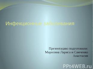Инфекционные заболевания Презентацию подготовили: Маросина Лариса и Самченко Ана