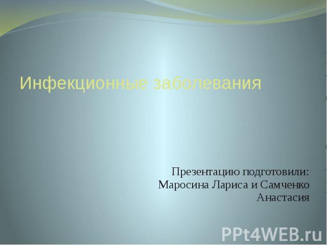 Инфекционные заболевания Презентацию подготовили: Маросина Лариса и Самченко Анастасия