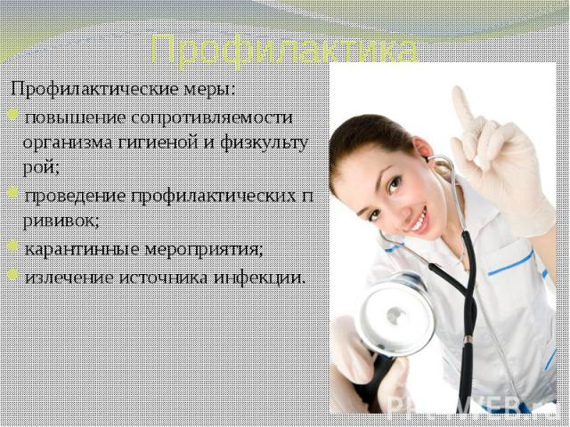 Профилактические меры: повышениесопротивляемости организмагигиенойифизкультурой; проведениепрофилактическихпрививок; карантинныемероприятия; излечение источника инфекции.