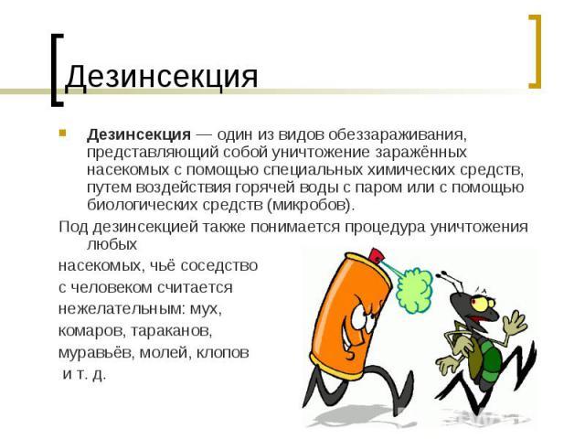 Дезинсекция— один из видовобеззараживания, представляющий собой уничтожение заражённых насекомых с помощью специальных химических средств, путем воздействия горячей воды с паром или с помощью биологических средств (микробов). Под дезинсекцией такж…