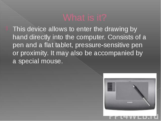 What is it? This device allows to enter the drawing by hand directly into the computer. Consists of a pen and a flat tablet, pressure-sensitive pen or proximity. It may also be accompanied by a special mouse.
