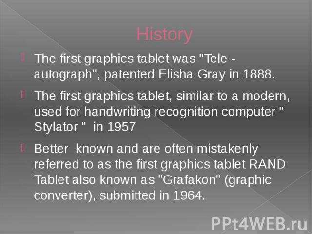 "History The first graphics tablet was ""Tele - autograph"", patented Elisha Gray in 1888. The first graphics tablet, similar to a modern, used for handwriting recognition computer "" Stylator "" in 1957 Better known and are often mis…"