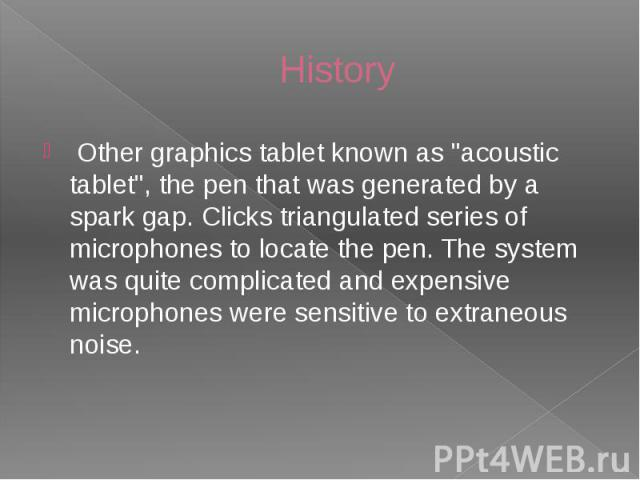 "History Other graphics tablet known as ""acoustic tablet"", the pen that was generated by a spark gap. Clicks triangulated series of microphones to locate the pen. The system was quite complicated and expensive microphones were sensitive to …"