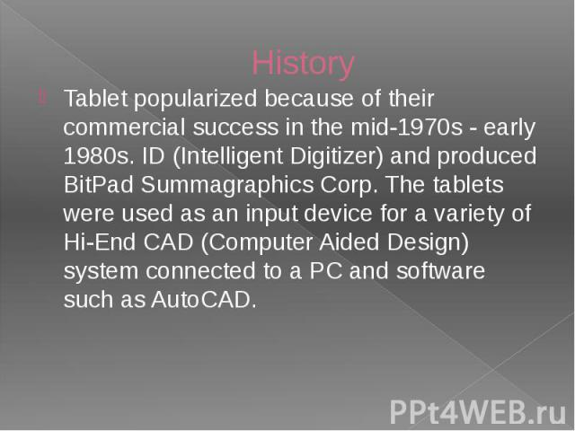 History Tablet popularized because of their commercial success in the mid-1970s - early 1980s. ID (Intelligent Digitizer) and produced BitPad Summagraphics Corp. The tablets were used as an input device for a variety of Hi-End CAD (Computer Aided De…