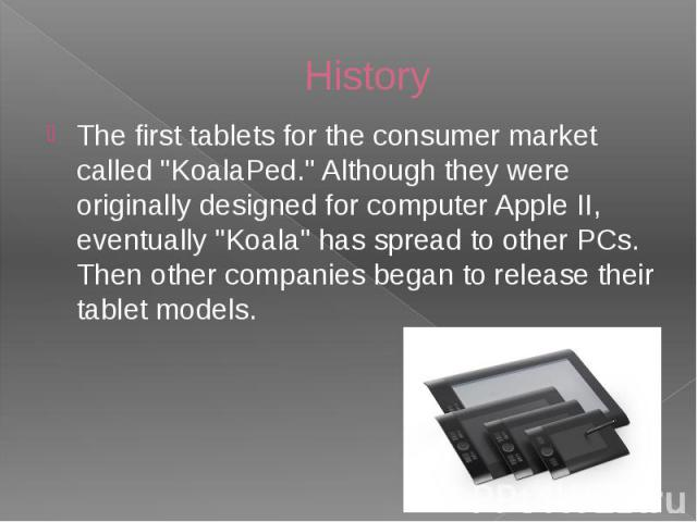 "History The first tablets for the consumer market called ""KoalaPed."" Although they were originally designed for computer Apple II, eventually ""Koala"" has spread to other PCs. Then other companies began to release their tablet models."