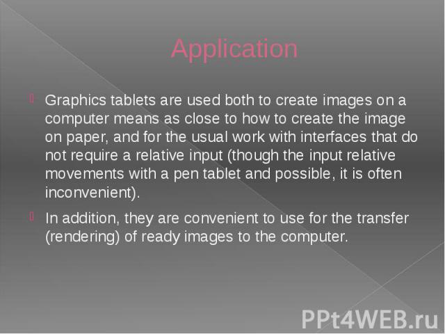 Application Graphics tablets are used both to create images on a computer means as close to how to create the image on paper, and for the usual work with interfaces that do not require a relative input (though the input relative movements with a pen…