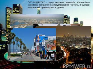Лос-Анджелес - город мирового масштаба. Сильнейшая экономика базируется на между