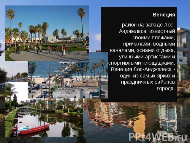 Венеция район на западе Лос-Анджелеса, известный своими пляжами, причалами, водными каналами, зонами отдыха, уличными артистами и спортивными площадками. Венеция Лос-Анджелеса - один из самых ярких и праздничных районов города.
