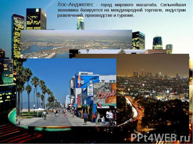 Лос-Анджелес - город мирового масштаба. Сильнейшая экономика базируется на международной торговле, индустрии развлечений, производстве и туризме.