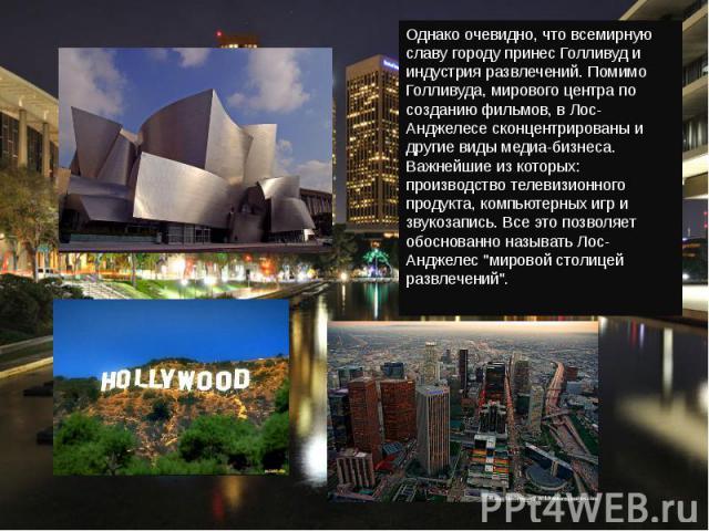 Однако очевидно, что всемирную славу городу принесГолливуди индустрия развлечений. Помимо Голливуда, мирового центра по созданию фильмов, в Лос-Анджелесе сконцентрированы и другие виды медиа-бизнеса. Важнейшие из которых: производство телевизионно…