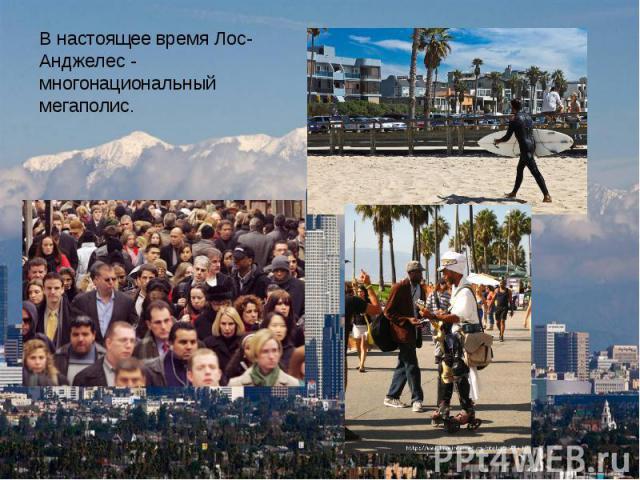 В настоящее время Лос-Анджелес - многонациональный мегаполис.