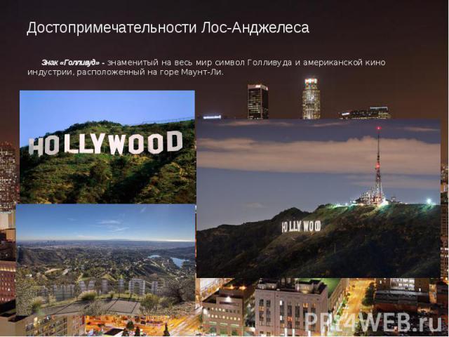 Достопримечательности Лос-Анджелеса Знак «Голливуд» - знаменитый на весь мир символ Голливуда и американской кино индустрии, расположенный на горе Маунт-Ли.