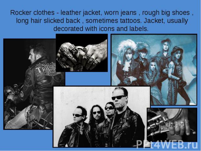 Rocker clothes - leather jacket, worn jeans , rough big shoes , long hair slicked back , sometimes tattoos. Jacket, usually decorated with icons and labels.