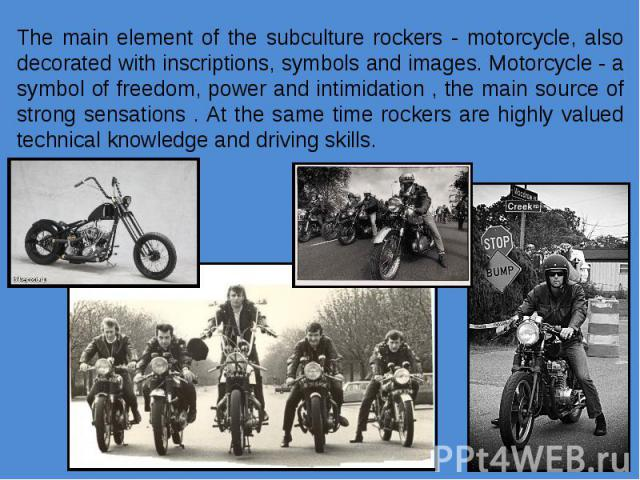 The main element of the subculture rockers - motorcycle, also decorated with inscriptions, symbols and images. Motorcycle - a symbol of freedom, power and intimidation , the main source of strong sensations . At the same time rockers are highly valu…