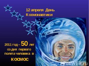 12 апреля День Космонавтики 2011 год – 50 лет со дня первого полета человека в к