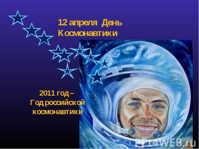 12 апреля День Космонавтики 2011 год – Год российской космонавтики