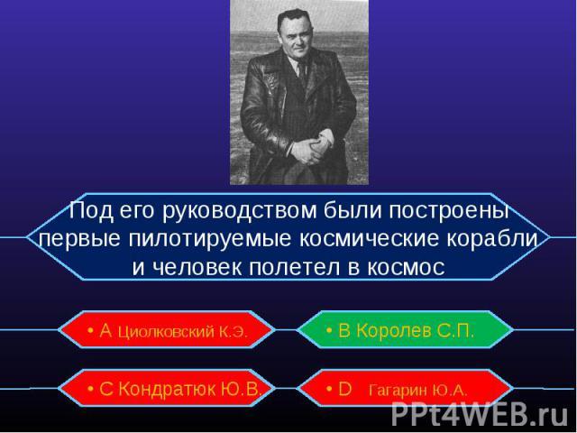 Под его руководством были построены первые пилотируемые космические корабли и человек полетел в космос