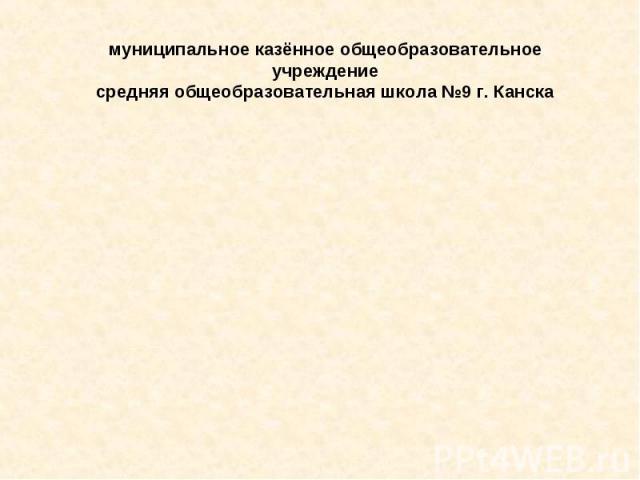 муниципальное казённое общеобразовательное учреждение средняя общеобразовательная школа №9 г. Канска