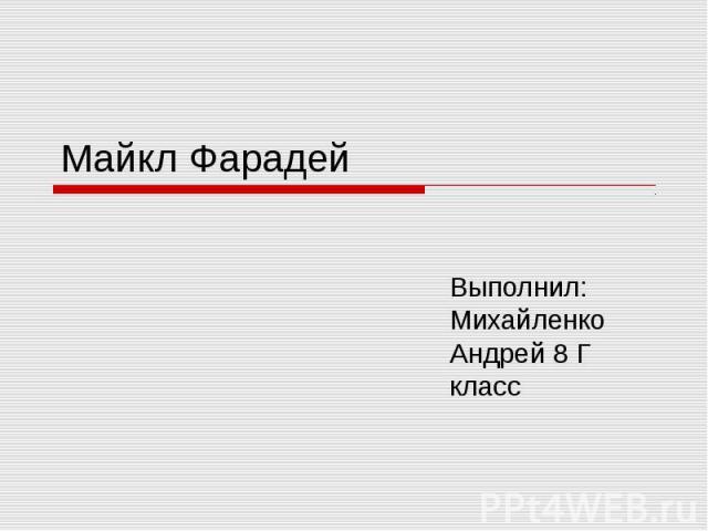 Майкл Фарадей Выполнил: Михайленко Андрей 8 Г класс