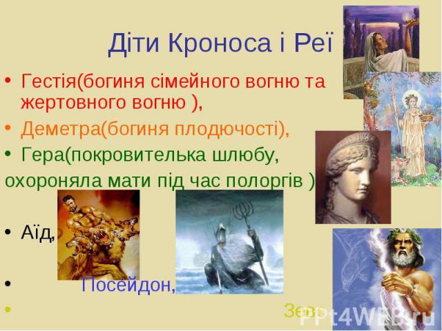 Діти Кроноса і Реї Гестія(богиня сімейного вогню та жертовного вогню ), Деметра(богиня плодючості), Гера(покровителька шлюбу, охороняла мати під час полоргів ), Аїд, Посейдон,
