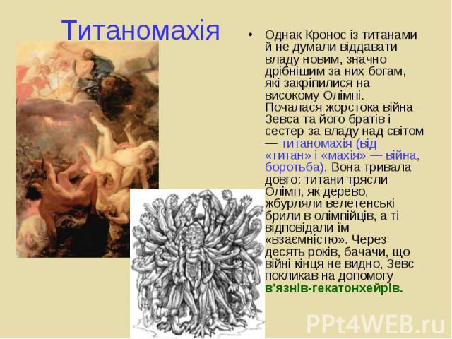 Однак Кронос із титанами й не думали віддавати владу новим, значно дрібнішим за них богам, які закріпилися на високому Олімпі. Почалася жорстока війна Зевса та його братів і сестер за владу над світом — титаномахія (від «титан» і «махія» — війна, бо…