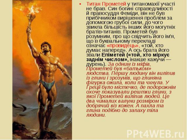 Титан Прометей у титаномахії участі не брав. Син богині справедливості й правосуддя Феміди, він не був прибічником вирішення проблем за допомогою грубої сили, до чого звикла більшість інших його могутніх братів-титанів. Прометей був розумним, про що…
