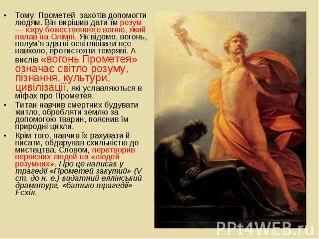Тому Прометей захотів допомогти людям. Він вирішив дати їм розум — іскру божественного вогню, який палав на Олімпі. Як відомо, вогонь, полум'я здатні освітлювати все навколо, протистояти темряві. А вислів «вогонь Прометея» означає світло…