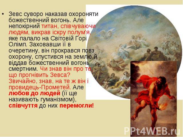 Зевс суворо наказав охороняти божественний вогонь. Але непокірний титан, співчуваючи людям, викрав іскру полум'я, яке палало на Світовій Горі Олімп. Заховавши її в очеретину, він прокрався повз охорону, спустився на землю й віддав божественний вогон…