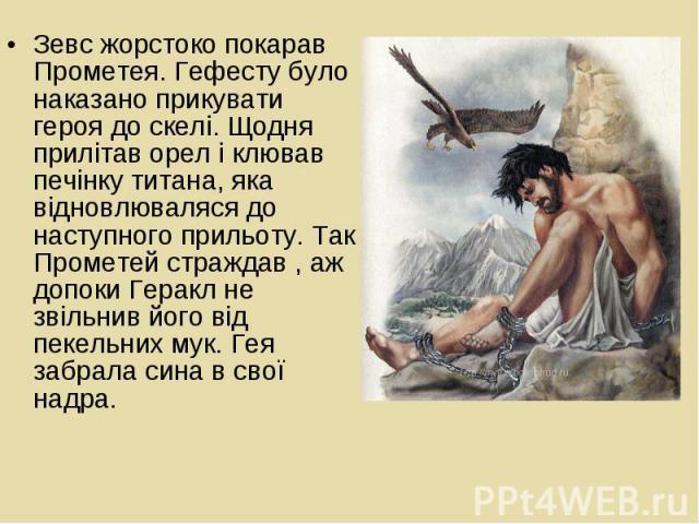 Зевс жорстоко покарав Прометея. Гефесту було наказано прикувати героя до скелі. Щодня прилітав орел і клював печінку титана, яка відновлюваляся до наступного прильоту. Так Прометей страждав , аж допоки Геракл не звільнив його від пекельних мук. Гея …