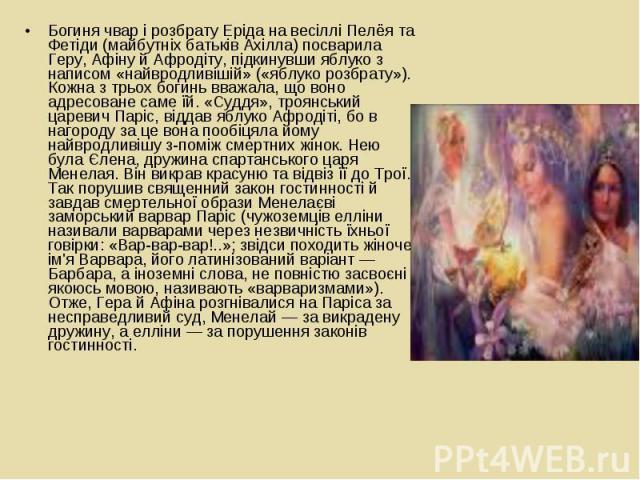Богиня чвар і розбрату Еріда на весіллі Пелёя та Фетіди (майбутніх батьків Ахілла) посварила Геру, Афіну й Афродіту, підкинувши яблуко з написом «найвродливішій» («яблуко розбрату»). Кожна з трьох богинь вважала, що воно адресоване саме їй. «Суддя»,…