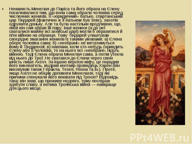 Ненависть Менелая до Паріса та його образа на Єлену посилювалися тим, що вона сама обрала чоловіка серед численних женихів. Її «юридичний» батько, спартанський цар Тіндарей (фактично ж її батьком був Зевс), захотів одружити доньку. Але та була насті…